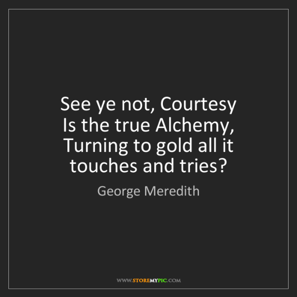 George Meredith: See ye not, Courtesy   Is the true Alchemy,   Turning...