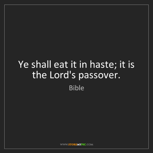 Bible: Ye shall eat it in haste; it is the Lord's passover.