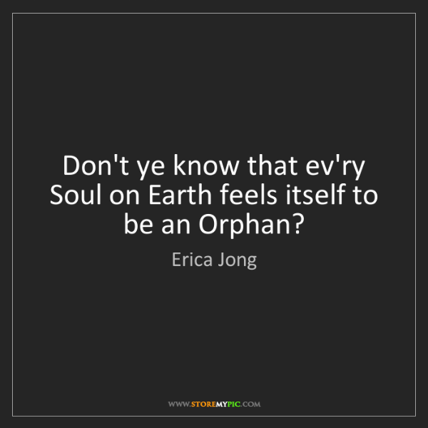 Erica Jong: Don't ye know that ev'ry Soul on Earth feels itself to...