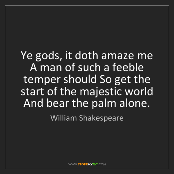 William Shakespeare: Ye gods, it doth amaze me A man of such a feeble temper...