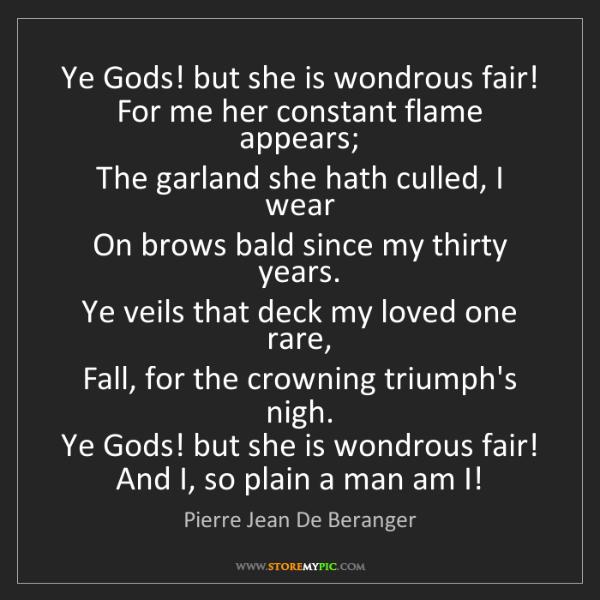 Pierre Jean De Beranger: Ye Gods! but she is wondrous fair!   For me her constant...