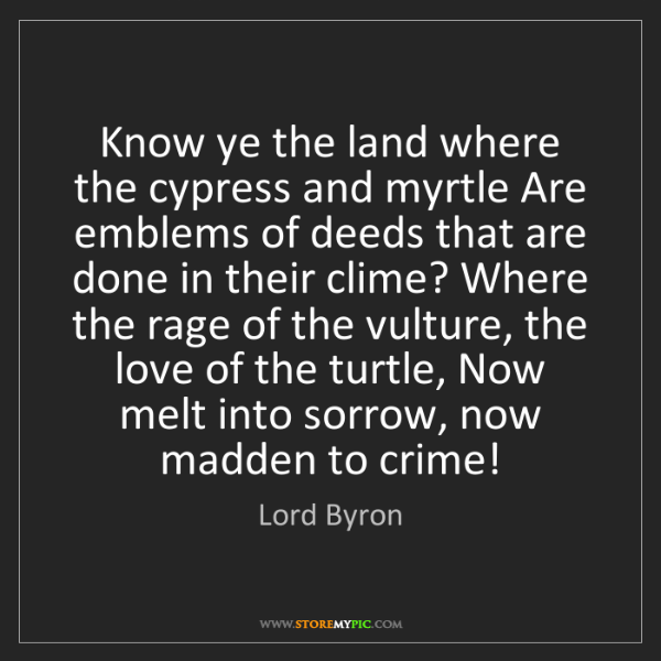 Lord Byron: Know ye the land where the cypress and myrtle Are emblems...