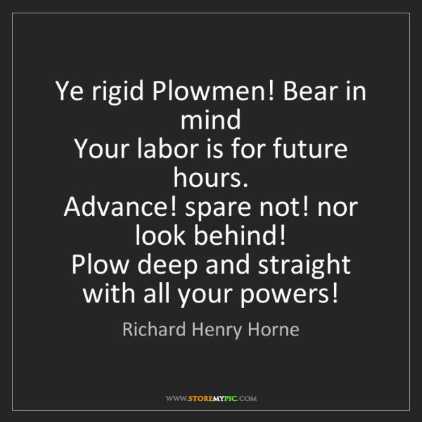 Richard Henry Horne: Ye rigid Plowmen! Bear in mind   Your labor is for future...