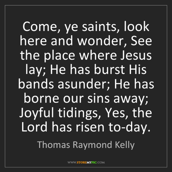 Thomas Raymond Kelly: Come, ye saints, look here and wonder, See the place...