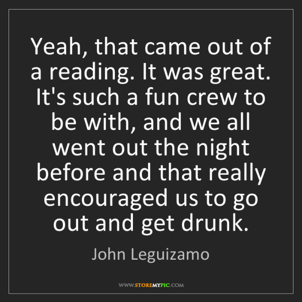 John Leguizamo: Yeah, that came out of a reading. It was great. It's...