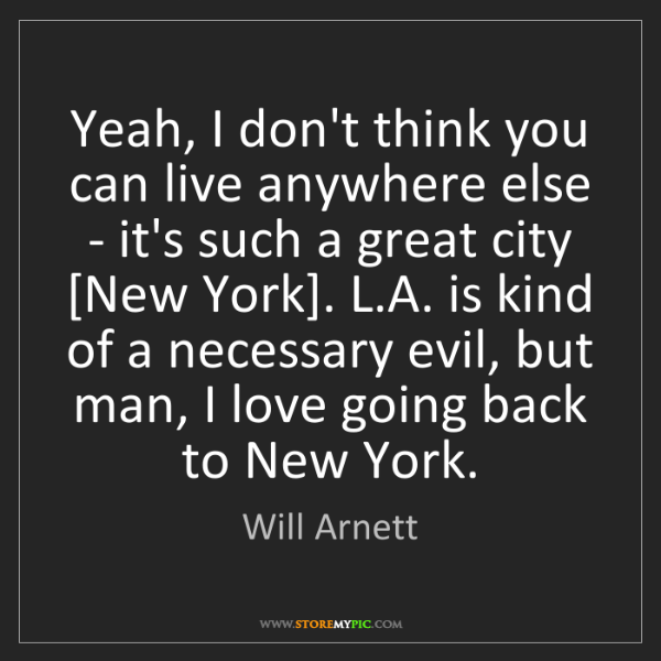 Will Arnett: Yeah, I don't think you can live anywhere else - it's...