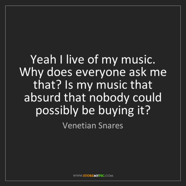 Venetian Snares: Yeah I live of my music. Why does everyone ask me that?...