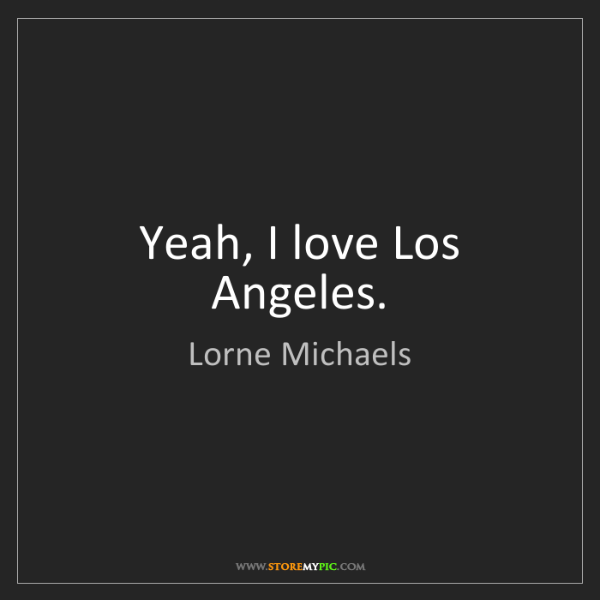 Lorne Michaels: Yeah, I love Los Angeles.