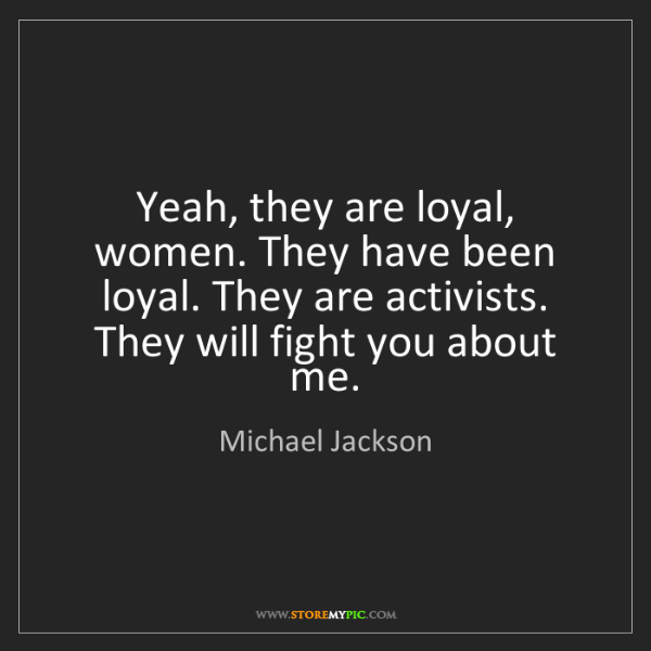 Michael Jackson: Yeah, they are loyal, women. They have been loyal. They...