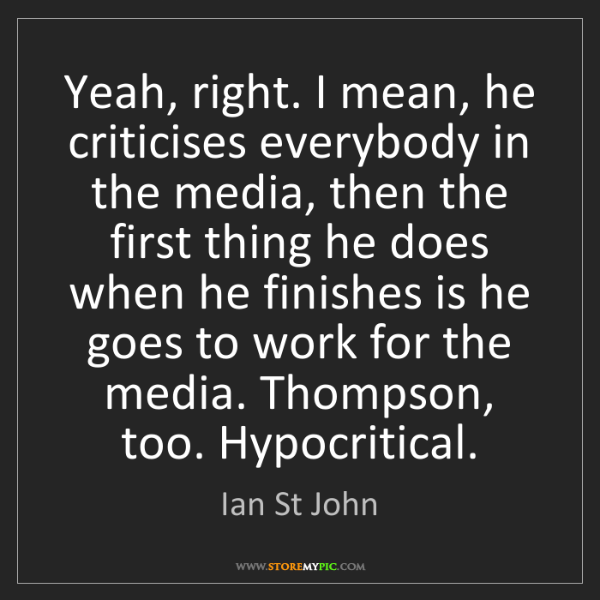 Ian St John: Yeah, right. I mean, he criticises everybody in the media,...