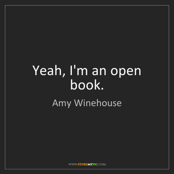 Amy Winehouse: Yeah, I'm an open book.