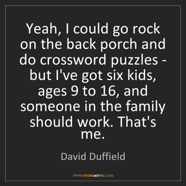 David Duffield: Yeah, I could go rock on the back porch and do crossword...