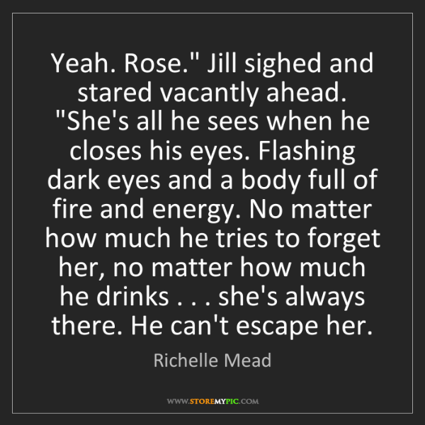 """Richelle Mead: Yeah. Rose."""" Jill sighed and stared vacantly ahead. """"She's..."""