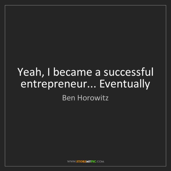 Ben Horowitz: Yeah, I became a successful entrepreneur... Eventually
