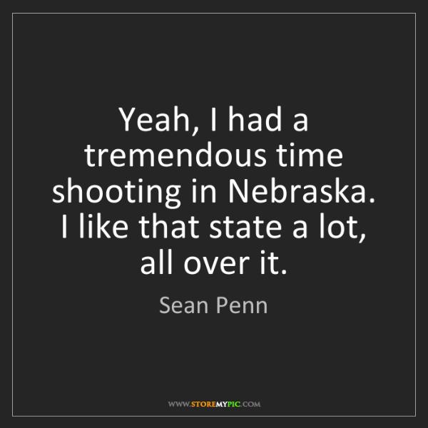 Sean Penn: Yeah, I had a tremendous time shooting in Nebraska. I...