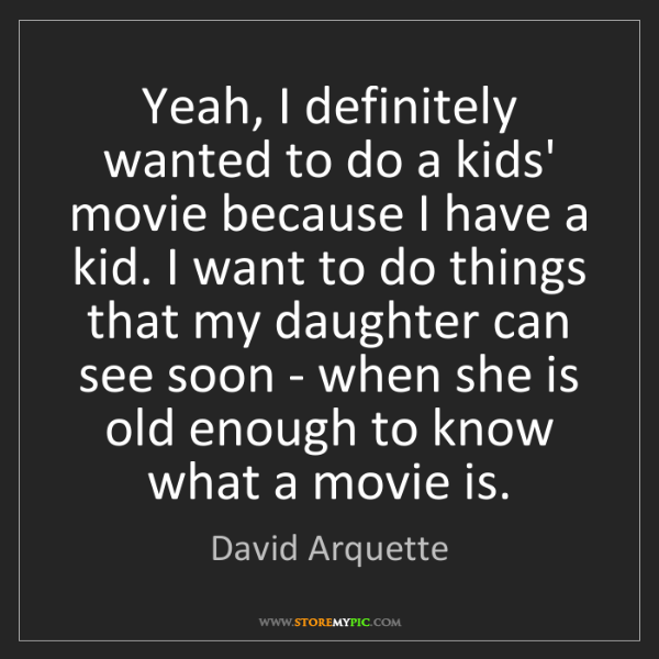 David Arquette: Yeah, I definitely wanted to do a kids' movie because...