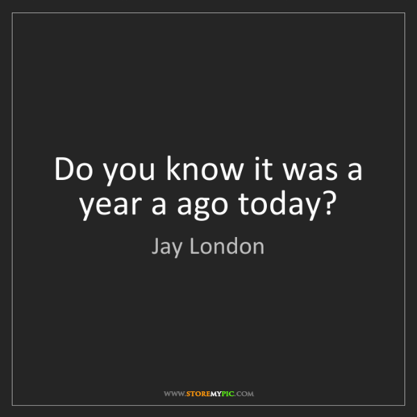 Jay London: Do you know it was a year a ago today?
