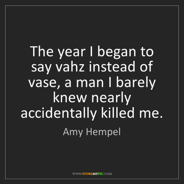 Amy Hempel: The year I began to say vahz instead of vase, a man I...