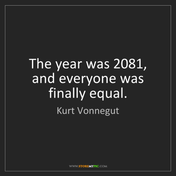 Kurt Vonnegut: The year was 2081, and everyone was finally equal.