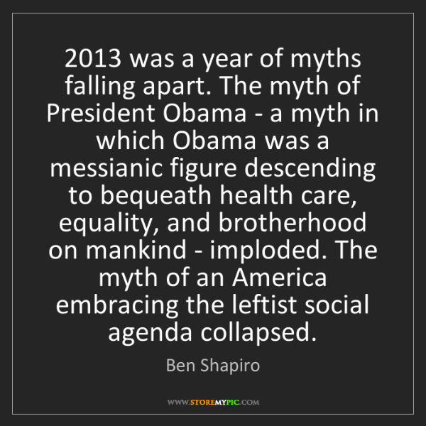 Ben Shapiro: 2013 was a year of myths falling apart. The myth of President...