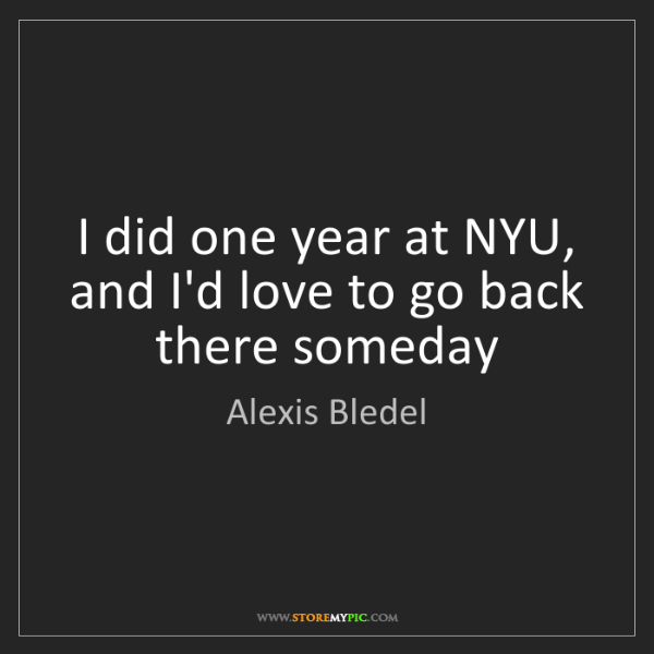 Alexis Bledel: I did one year at NYU, and I'd love to go back there...