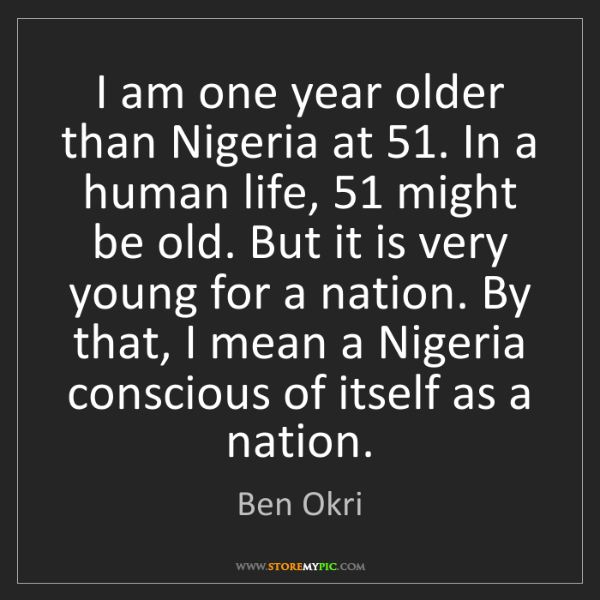 Ben Okri: I am one year older than Nigeria at 51. In a human life,...