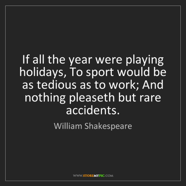 William Shakespeare: If all the year were playing holidays, To sport would...