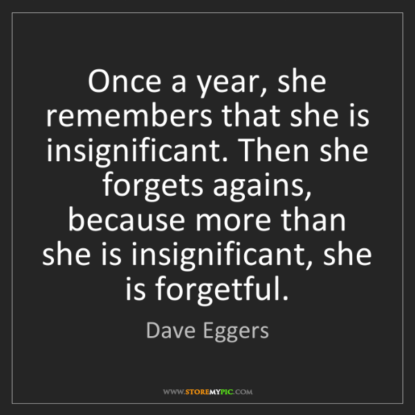 Dave Eggers: Once a year, she remembers that she is insignificant....