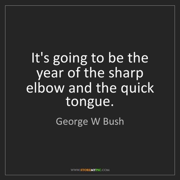 George W Bush: It's going to be the year of the sharp elbow and the...