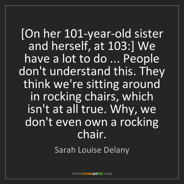 Sarah Louise Delany: [On her 101-year-old sister and herself, at 103:] We...