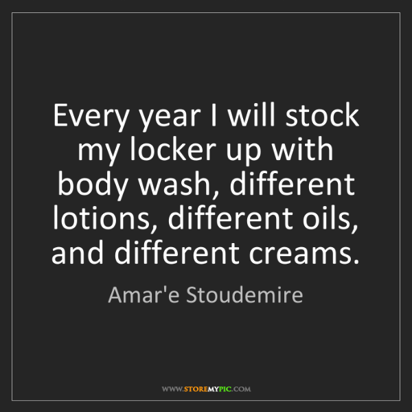 Amar'e Stoudemire: Every year I will stock my locker up with body wash,...