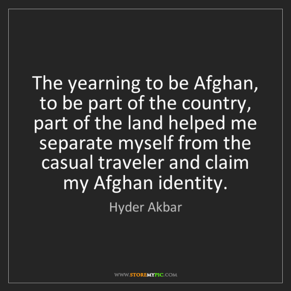Hyder Akbar: The yearning to be Afghan, to be part of the country,...