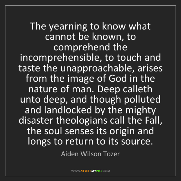 Aiden Wilson Tozer: The yearning to know what cannot be known, to comprehend...