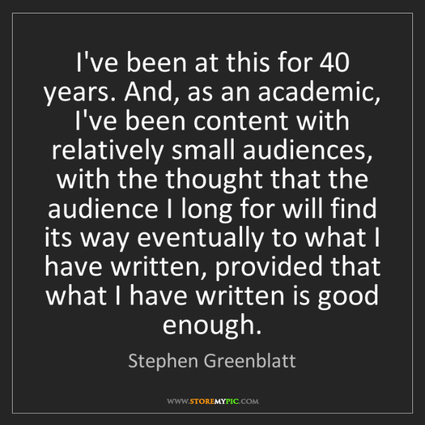 Stephen Greenblatt: I've been at this for 40 years. And, as an academic,...