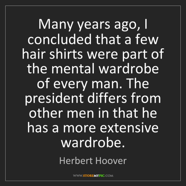 Herbert Hoover: Many years ago, I concluded that a few hair shirts were...