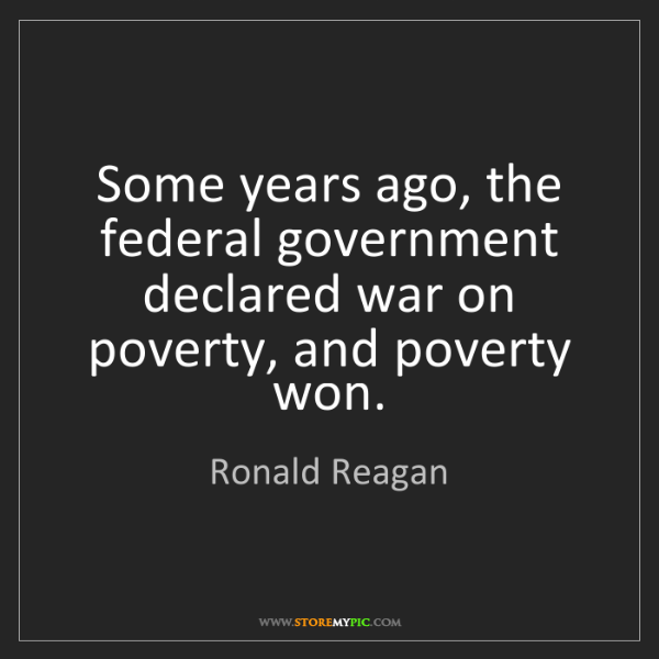 Ronald Reagan: Some years ago, the federal government declared war on...