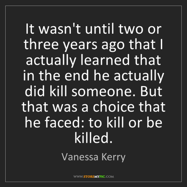 Vanessa Kerry: It wasn't until two or three years ago that I actually...