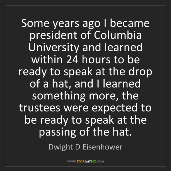 Dwight D Eisenhower: Some years ago I became president of Columbia University...