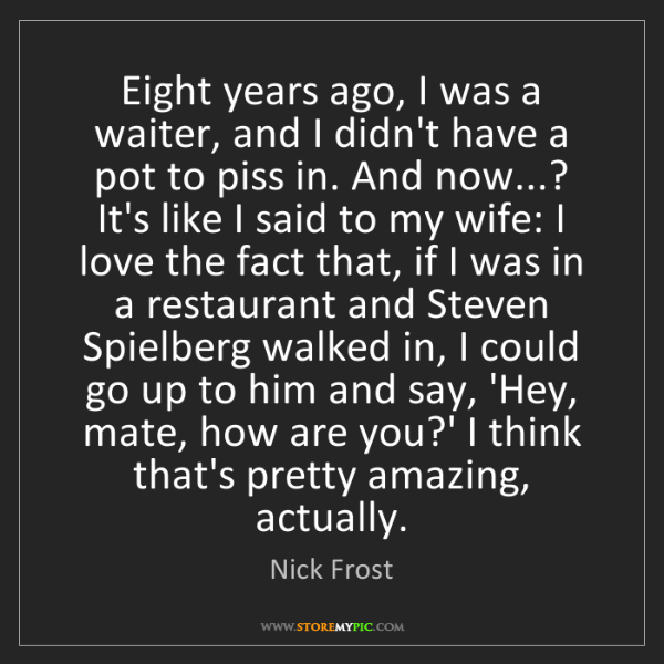 Nick Frost: Eight years ago, I was a waiter, and I didn't have a...