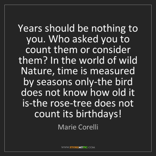 Marie Corelli: Years should be nothing to you. Who asked you to count...