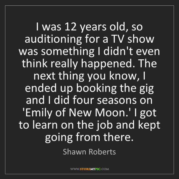 Shawn Roberts: I was 12 years old, so auditioning for a TV show was...