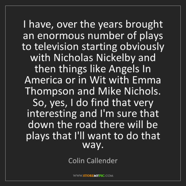 Colin Callender: I have, over the years brought an enormous number of...