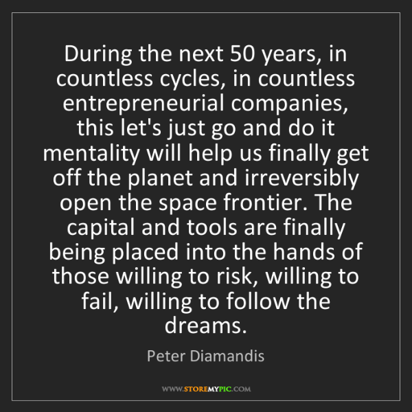 Peter Diamandis: During the next 50 years, in countless cycles, in countless...
