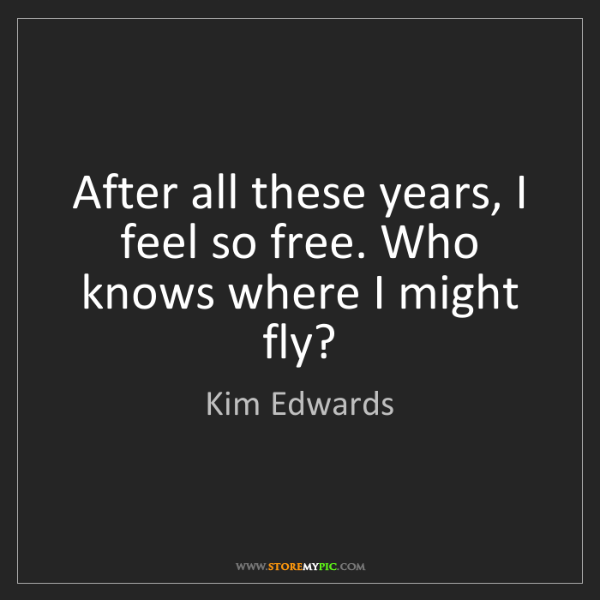 Kim Edwards: After all these years, I feel so free. Who knows where...