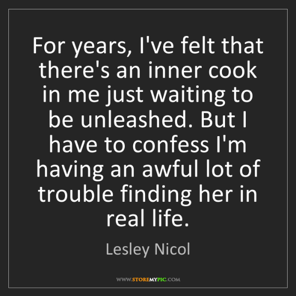 Lesley Nicol: For years, I've felt that there's an inner cook in me...