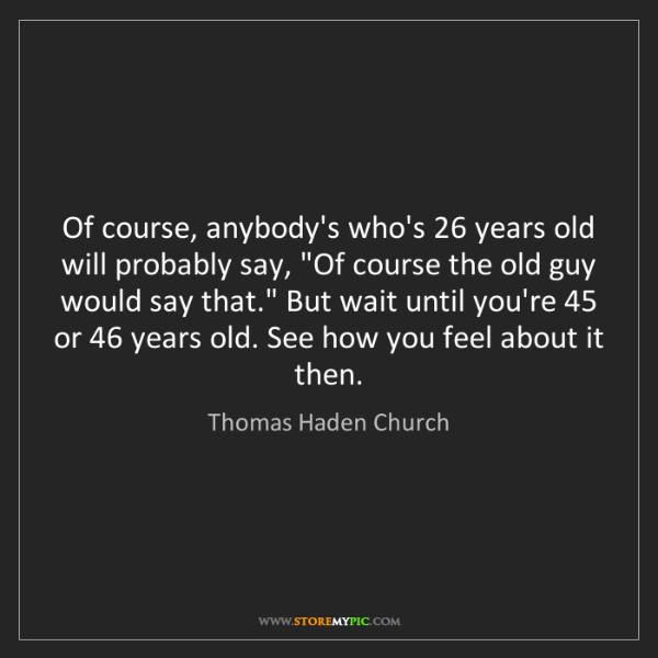 Thomas Haden Church: Of course, anybody's who's 26 years old will probably...