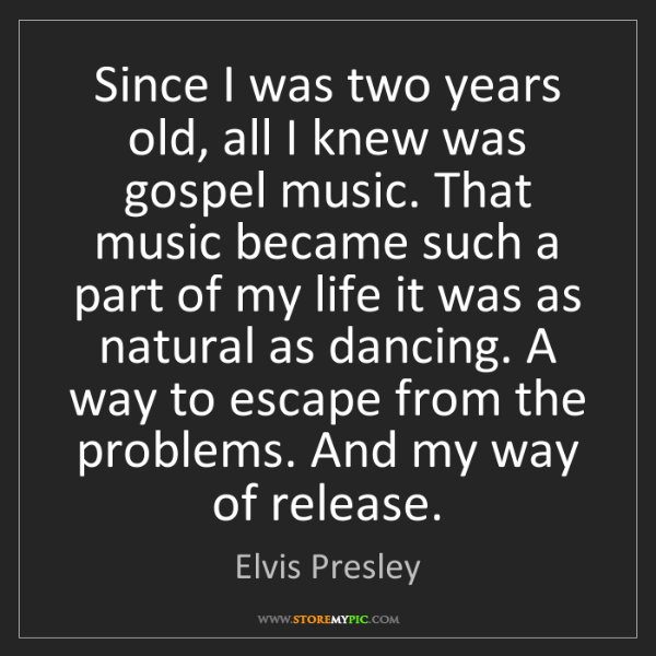 Elvis Presley: Since I was two years old, all I knew was gospel music....