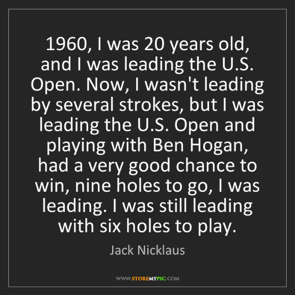 Jack Nicklaus: 1960, I was 20 years old, and I was leading the U.S....