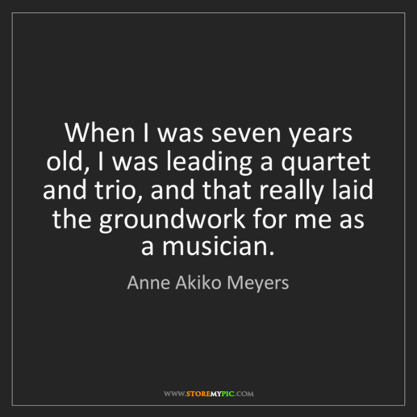 Anne Akiko Meyers: When I was seven years old, I was leading a quartet and...