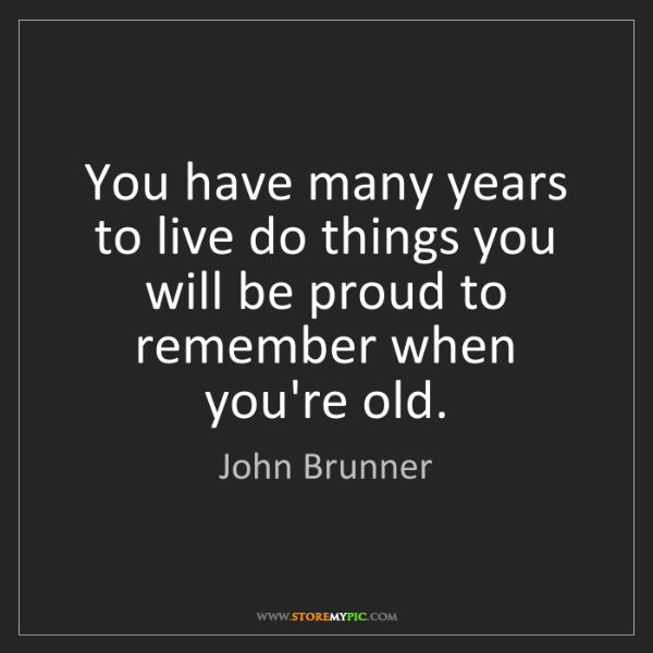 John Brunner: You have many years to live do things you will be proud...